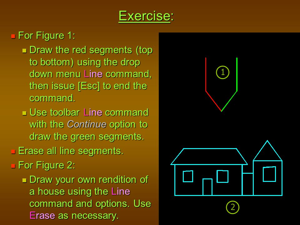 Exercise: For Figure 1: Draw the red segments (top to bottom) using the drop down menu Line command, then issue [Esc] to end the command.